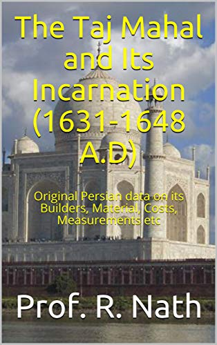 The Taj Mahal and Its Incarnation (1631-1648 A.D): Original Persian data on its Builders, Material, Costs, Measurements etc (English Edition)