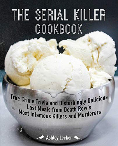 The Serial Killer Cookbook: True Crime Trivia and Disturbingly Delicious Last Meals from Death Row's Most Infamous Killers and Murderers