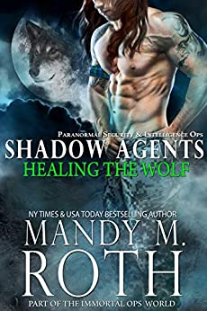 Healing the Wolf: Paranormal Security and Intelligence Ops Shadow Agents: Part of the Immortal Ops World (Shadow Agents/PSI-Ops Book 3) by [Mandy M. Roth]