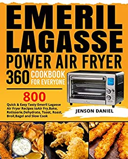 Emeril Lagasse Power Air Fryer 360 Cookbook for Everyone: 800 Quick & Easy Tasty Emeril Lagasse Air Fryer Recipes to Air Fry, Bake, Rotisserie, Dehydrate, Toast, Roast, Broil, Bagel and Slow Cook