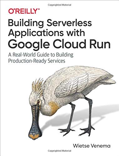 Building Serverless Applications with Google Cloud Run: A Real-World Guide to Building Production-Re