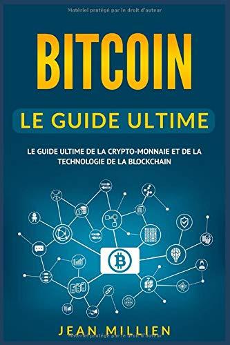 Bitcoin: Le Guide Ultime de la Crypto-monnaie et de la Technologie de la Blockchain