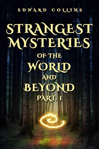 Strangest Mysteries of the World and Beyond (Part. 1): Ancient Mysteries, UFO's, Unsolved Crimes, Monsters, Hauntings, Puzzling People, Hidden Cities & Lost Civilizations, Mystical Places and More...
