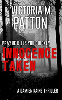 Innocence Taken: Pray He Kills You Quickly - A Damien Kaine Thriller (Damien Kaine Series Book 1) by [Victoria M. Patton]