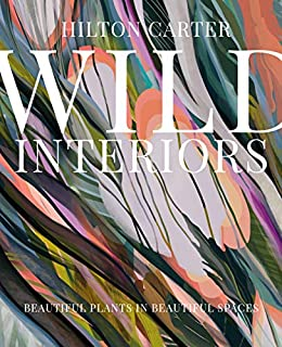 Wild Interiors: Beautiful plants in beautiful spaces by [Hilton Carter]
