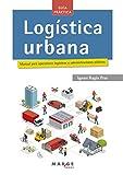 Logística urbana. Manual para operadores logísticos y administraciones públicas: 0 (Biblioteca de logística)