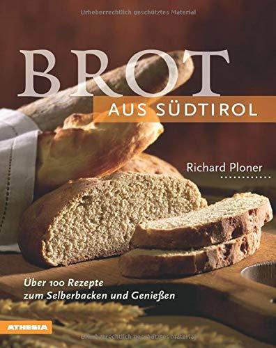 Brot aus Südtirol: Über 100 Rezepte zum Selberbacken und Genießen