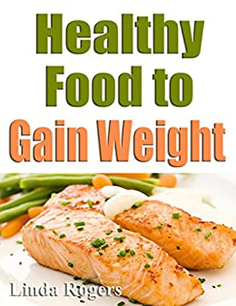 Amazon Com Healthy Food To Gain Weight Ebook Rogers Linda Kindle Store