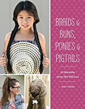 Braids & Buns Ponies & Pigtails: 50 Hairstyles Every Girl Will Love (Hairstyle Books for Girls, Hair Guides for Kids, Hair...