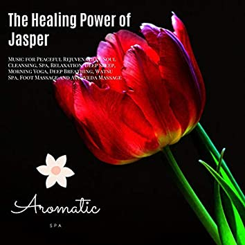 The Healing Power Of Jasper (Music For Peaceful Rejuvenation, Soul Cleansing, Spa, Relaxation, Deep Sleep, Morning Yoga, Deep Breathing, Watsu Spa, Foot Massage And Ayurveda Massage)