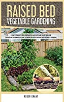 Raised Bed Vegetable Gardening: A Complete Guide to Grow Vegetables in Raised Beds and Create Your Home Container Micro-farming. Including a Comparison with Hydroponic and Greenhouse Gardening (Gardening Bible)