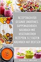 Rezeptbuch Fuer Gesunde Smoothies & Suppenkochbuch & Kochbuch Mit Vegetarischen Rezepten & 5: 2 Fasten Kochbuch Auf Deutsch