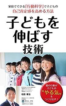 [松田 新士]の子どもを伸ばす技術: 家庭でできる「行動科学」で子どもの自己肯定感を高める方法