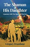 The Shaman & His Daughter: A Journey with Two Spiritual Warriors