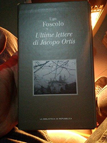 Foscolo U. - ULTIME LETTERE DI JACOPO ORTIS.