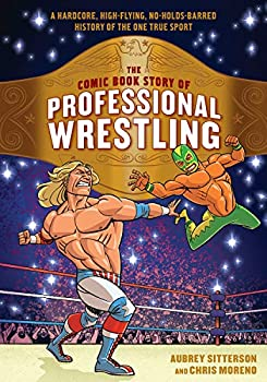 The Comic Book Story of Professional Wrestling  A Hardcore High-Flying No-Holds-Barred History of the One True Sport