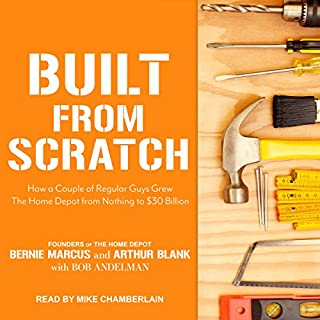 Built from Scratch     How a Couple of Regular Guys Grew The Home Depot from Nothing to $30 Billion              Written by:                                                                                                                                 Bernie Marcus,                                                                                        Arthur Blank,                                                                                        Bob Andelman                               Narrated by:                                                                                                                                 Mike Chamberlain                      Length: 11 hrs and 49 mins     7 ratings     Overall 4.7