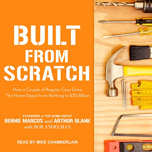 Built from Scratch     How a Couple of Regular Guys Grew The Home Depot from Nothing to $30 Billion              By:                                                                                                                                 Bernie Marcus,                                                                                        Arthur Blank,                                                                                        Bob Andelman                               Narrated by:                                                                                                                                 Mike Chamberlain                      Length: 11 hrs and 49 mins     219 ratings     Overall 4.6