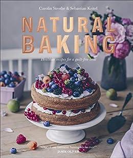 Natural Baking: Healthier Recipes for a Guilt-Free Treat by [Carolin Strothe, Sebastian Keitel, Jamie Oliver]
