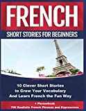 French Short Stories for Beginners 10 Clever Short Stories to Grow Your Vocabulary and Learn French the Fun Way: + Phrasebook 700 Realistic French Phrases and Expressions