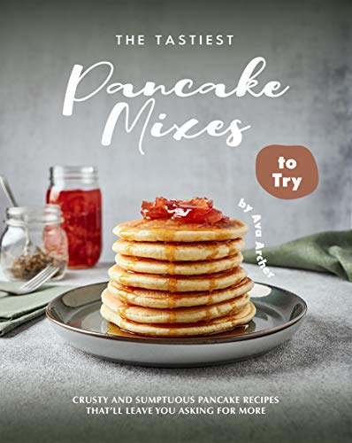 The Tastiest Pancake Mixes to Try: Crusty and Sumptuous Pancake Recipes That'll Leave You Asking for More