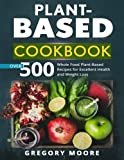 Plant Based Cookbook: Over 500 Whole Food Plant-Based Recipes for Excellent Health