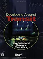 Developing Around Transit: Strategies And Solutions That Work