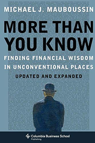 Mauboussin, M: More Than You Know: Finding Financial Wisdom in Unconventional Places (Updated and Expanded) (Columbia Business School Publishing)