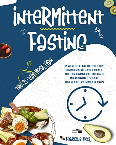 Intermittent Fasting: The 21-day meal plan on what to eat and the three most common mistakes which prevent you from having excellent health and an enviable physique. Lose weight, save money, be happy
