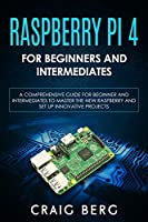Raspberry Pi 4 For Beginners And Intermediates: A Comprehensive Guide for Beginner and Intermediates to Master the New Raspberry Pi 4 and Set up Innovative Projects Front Cover