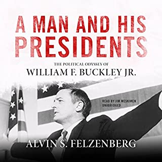 A Man and His Presidents     The Political Odyssey of William F. Buckley Jr.              By:                                                                                                                                 Alvin S. Felzenberg                               Narrated by:                                                                                                                                 Jim Meskimen                      Length: 17 hrs and 28 mins     48 ratings     Overall 4.6