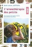 L'aromathérapie des petits - Huiles essentielles, huiles végétales et hydrolats pour les enfants de 3 mois à 10 ans
