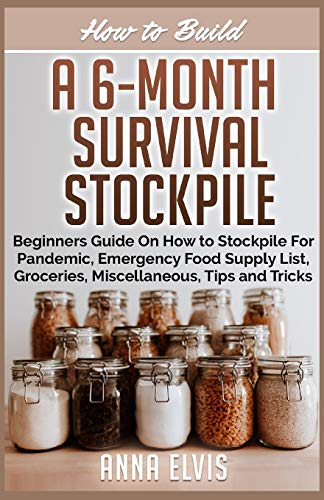 HOW TO BUILD A 6-MONTH SURVIVAL STOCKPILE: Beginners Guide on How to Stockpile For Pandemic, Emergency Food Supply List, Groceries, Miscellaneous, Tips and Tricks (making your own)