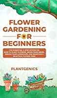 Flower Gardening for Beginners: The Essential 3-Step System on How to Plant Flowers, Grow from Seeds, Design Your Landscape, and Maintain a Beautiful Flower Yard