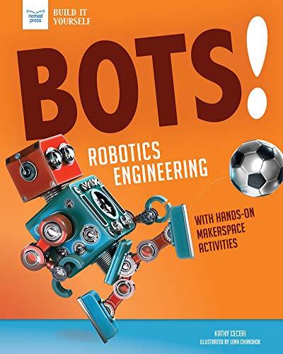 Bots! Robotics Engineering: with Hands-On Makerspace Activities (Build It Yourself)