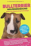 Bullterrier Welpenerziehung: Welpentraining für Einsteiger - Entwicklung, Eingewöhnung, Bindung, Stubenreinheit, Erziehung für den Bullterrier und Miniature Bullterrier