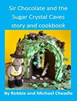 Sir Chocolate and the Sugar Crystal Caves Story and Cookbook