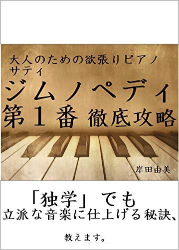 大人のための欲張りピアノ [サティ ジムノペディ第1番] 徹底攻略: 「独学」でも立派な音楽に仕上げる秘訣、教えます。