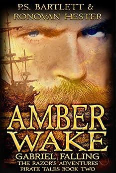 AMBER WAKE - Gabriel Falling: The Razor's Adventures Book Two (The Razor's Adventures Pirate Tales 2) by [P.S. Bartlett, Ronovan Hester]