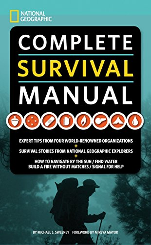 National Geographic Complete Survival Manual: Expert Tips from Four World-Renowned Organizations, Survival Stories from National Geographic Explorers, and More: Guide Book