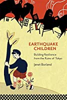 Earthquake Children: Building Resilience from the Ruins of Tokyo (Harvard East Asian Monographs)