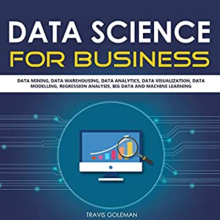 Data Science for Business     Data Mining, Data Warehousing, Data Analytics, Data Visualization, Data Modelling, Regression Analysis, Big Data and Machine Learning              By:                                                                                                                                 Travis Goleman                               Narrated by:                                                                                                                                 Austin R Stoler                      Length: 2 hrs and 41 mins     Not rated yet     Overall 0.0