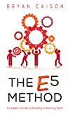 The E5 Method: A leader's Guide to Building a Winning Team