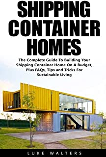 Shipping Container Homes: The Complete Guide To Building Your Shipping Container Home On A Budget, Plus FAQs, Tips and Tricks For Sustainable Living ... Home Plans, Building Container Houses)