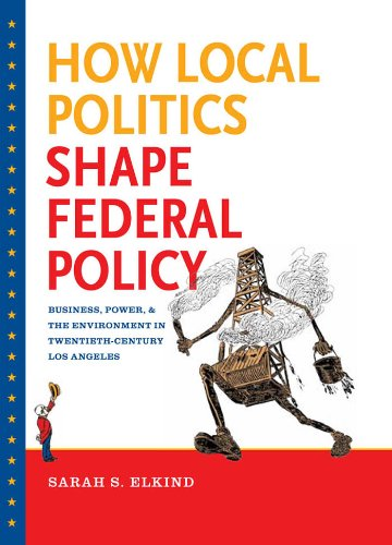 How Local Politics Shape Federal Policy: Business, Power, and the Environment in Twentieth-Century Los Angeles (The Luther H. Hodges Jr. and Luther H. ... Entrepreneurship, and Public Policy)