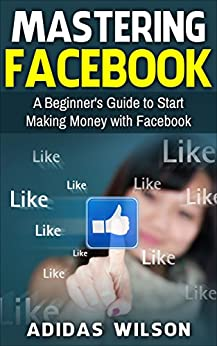 Mastering Facebook: A Beginner's Guide to Start Making Money with Facebook by [Adidas Wilson]