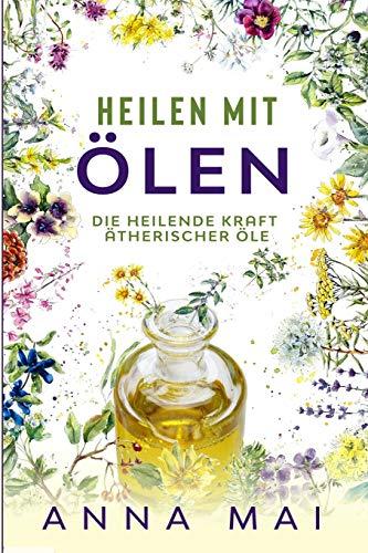 Heilen mit Ölen: Die heilende Kraft ätherischer Öle: Rezepte mit ätherischen Ölen für Kinder und Erwachsene - gegen Krankheiten, Stress, für Haut und Haare, zum Abnehmen (Ätherische Öle, Heilen)
