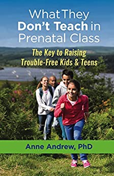 What They Don't Teach in Prenatal Class: The Key to Raising Trouble-Free Kids & Teens by [Anne Andrew]
