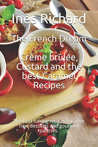 The French Dream: Crème brûlée, Custard and the best Caramel Recipes: The best baking recipes for your new desserts and gourmet pastries.