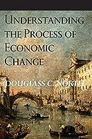 Understanding the Process of Economic Change (Princeton Economic History of the Western World)